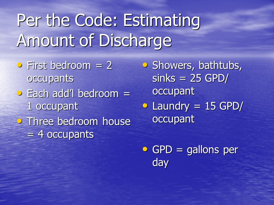 Per the Code: Estimating Amount of Discharge First bedroom = 2 occupants First bedroom = 2 occupants Each addl bedroom = 1 occupant Each addl bedroom