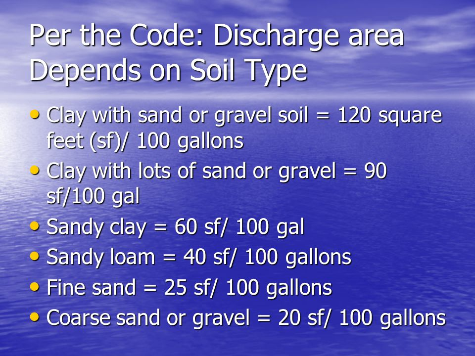 Per the Code: Discharge area Depends on Soil Type Clay with sand or gravel soil = 120 square feet (sf)/ 100 gallons Clay with sand or gravel soil = 12