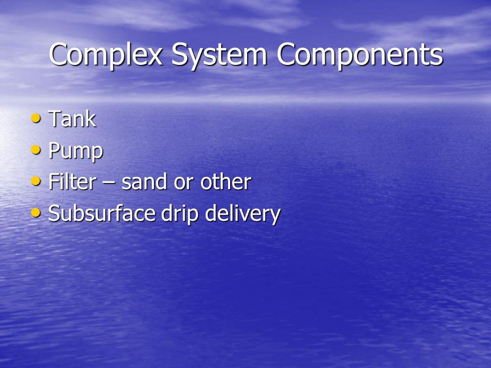 Complex System Components Tank Tank Pump Pump Filter – sand or other Filter – sand or other Subsurface drip delivery Subsurface drip delivery