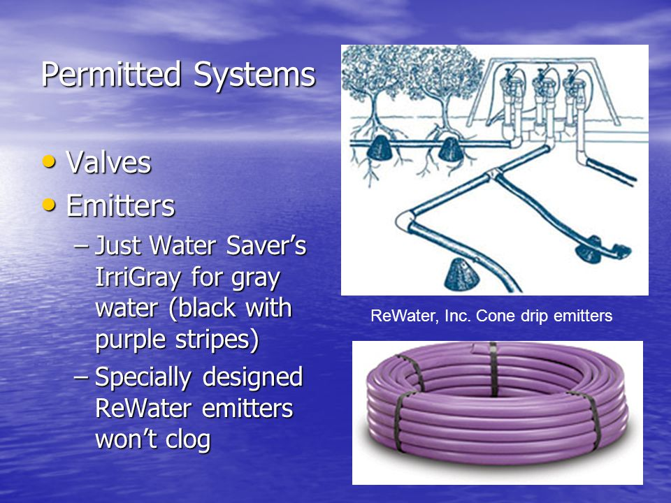 Permitted Systems Valves Valves Emitters Emitters –Just Water Savers IrriGray for gray water (black with purple stripes) –Specially designed ReWater emitters wont clog ReWater, Inc.