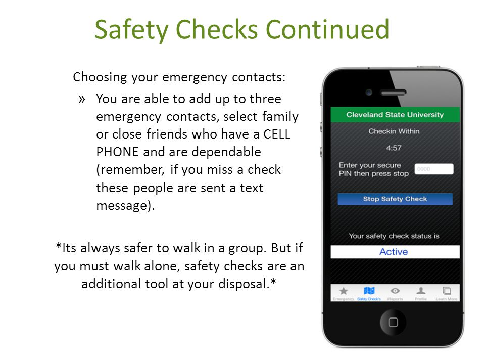 Safety Checks Continued Choosing your emergency contacts: » You are able to add up to three emergency contacts, select family or close friends who have a CELL PHONE and are dependable (remember, if you miss a check these people are sent a text message).