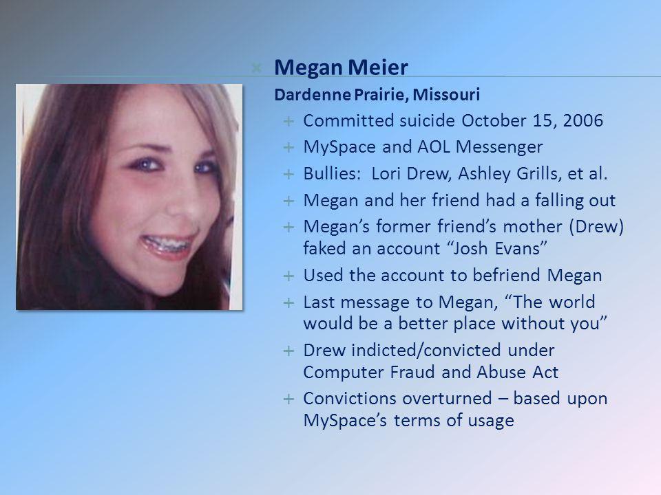 Megan Meier Dardenne Prairie, Missouri Committed suicide October 15, 2006 MySpace and AOL Messenger Bullies: Lori Drew, Ashley Grills, et al. Megan an