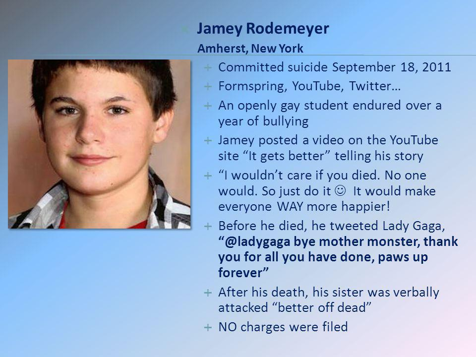 Jamey Rodemeyer Amherst, New York Committed suicide September 18, 2011 Formspring, YouTube, Twitter… An openly gay student endured over a year of bull