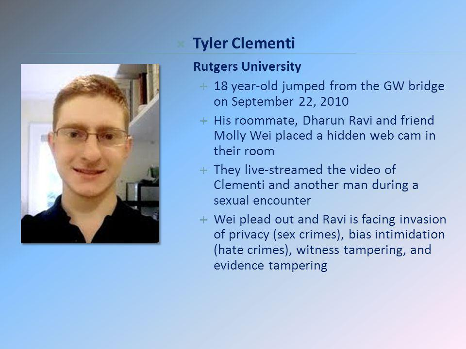 Tyler Clementi Rutgers University 18 year-old jumped from the GW bridge on September 22, 2010 His roommate, Dharun Ravi and friend Molly Wei placed a