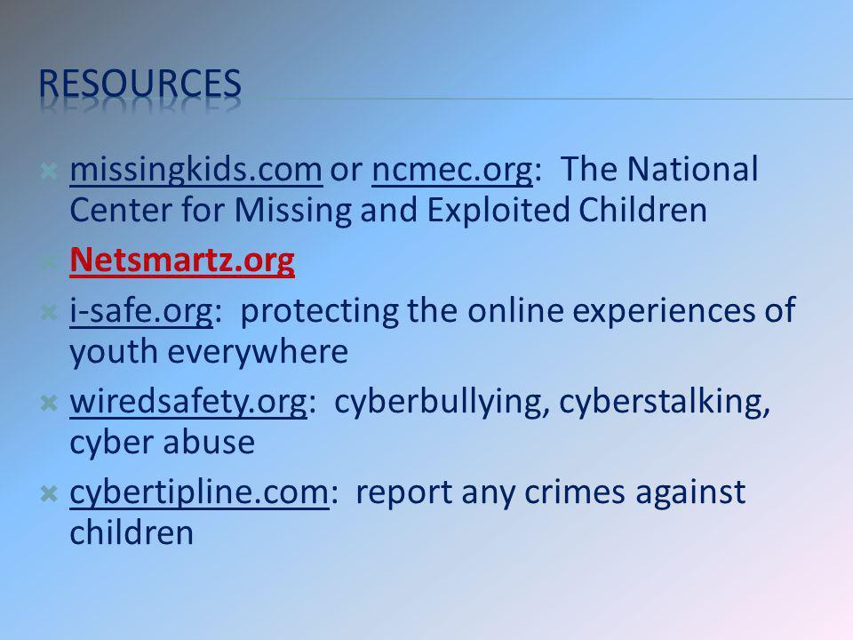 missingkids.com or ncmec.org: The National Center for Missing and Exploited Children Netsmartz.org i-safe.org: protecting the online experiences of yo