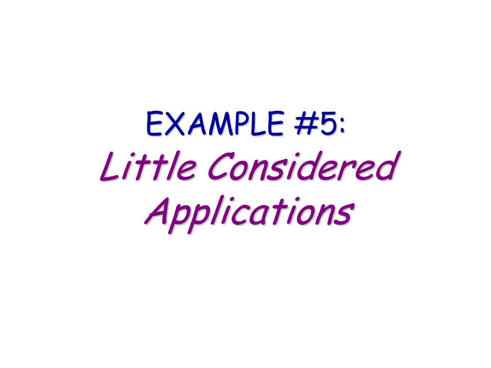 EXAMPLE #5: Little Considered Applications