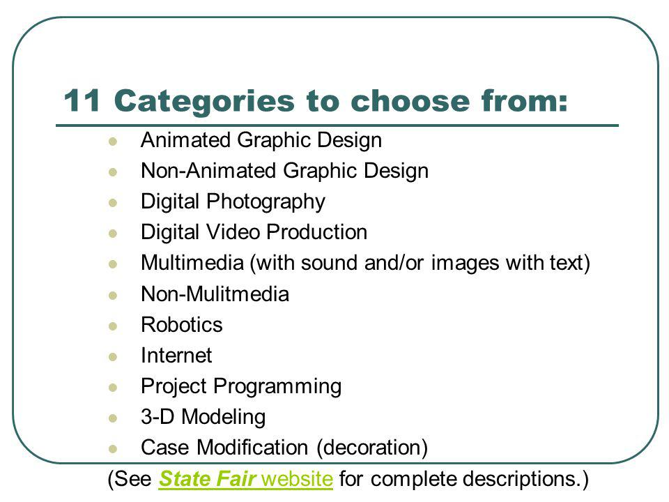 11 Categories to choose from: Animated Graphic Design Non-Animated Graphic Design Digital Photography Digital Video Production Multimedia (with sound and/or images with text) Non-Mulitmedia Robotics Internet Project Programming 3-D Modeling Case Modification (decoration) (See State Fair website for complete descriptions.)State Fair website