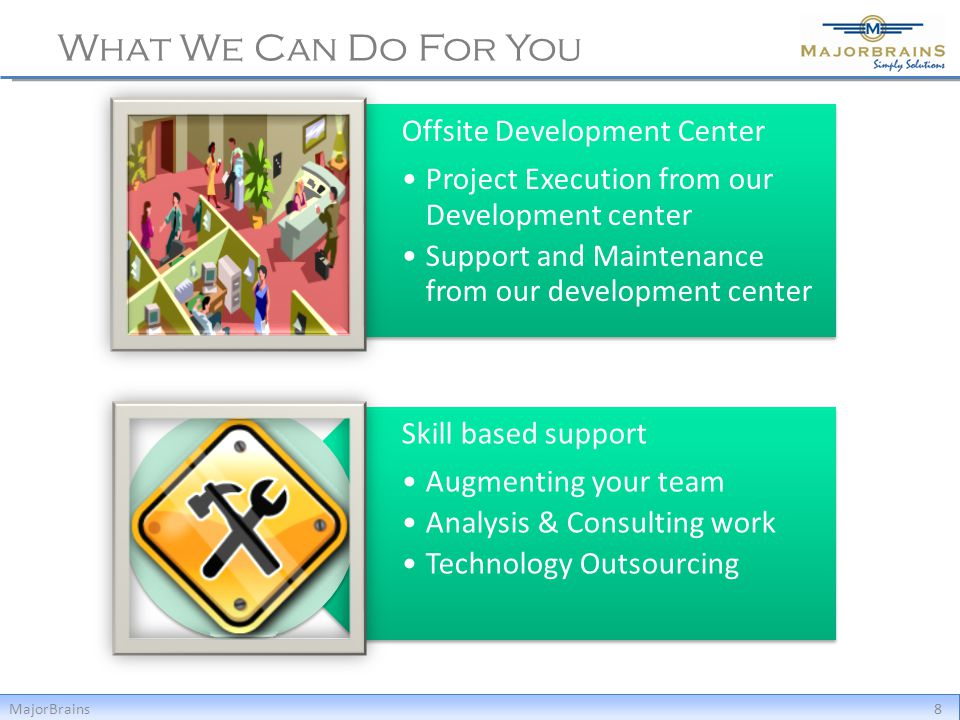 What We Can Do For You MajorBrains8 Offsite Development Center Project Execution from our Development center Support and Maintenance from our development center Skill based support Augmenting your team Analysis & Consulting work Technology Outsourcing