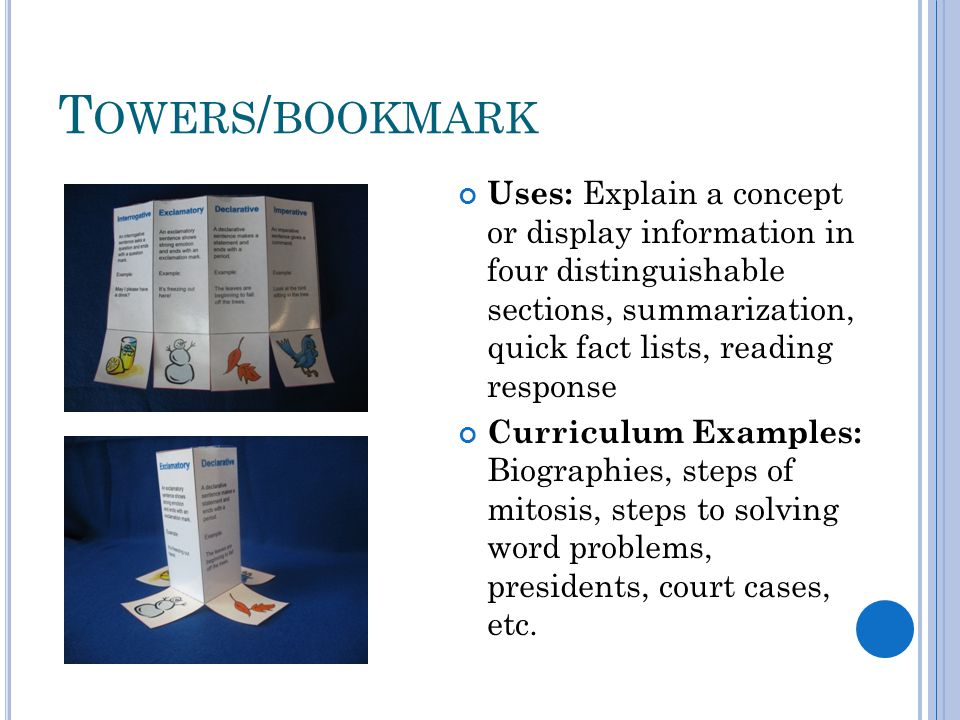 T OWERS / BOOKMARK Uses: Explain a concept or display information in four distinguishable sections, summarization, quick fact lists, reading response Curriculum Examples: Biographies, steps of mitosis, steps to solving word problems, presidents, court cases, etc.