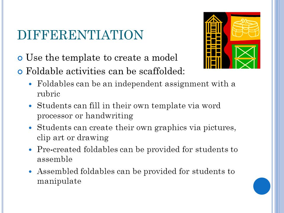 DIFFERENTIATION Use the template to create a model Foldable activities can be scaffolded: Foldables can be an independent assignment with a rubric Students can fill in their own template via word processor or handwriting Students can create their own graphics via pictures, clip art or drawing Pre-created foldables can be provided for students to assemble Assembled foldables can be provided for students to manipulate