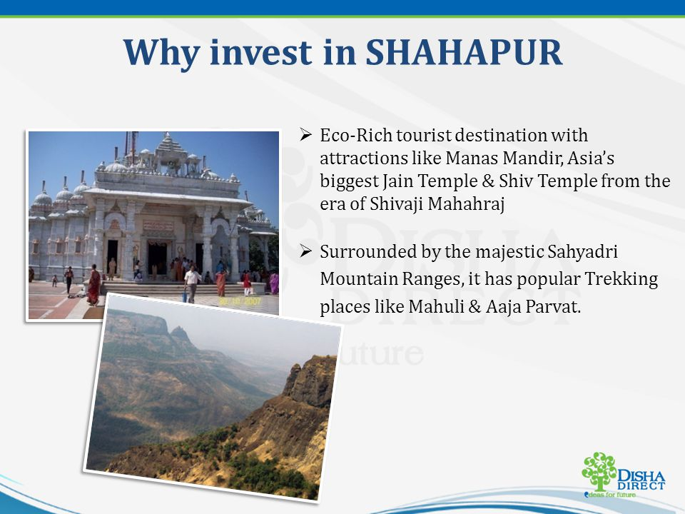 Why invest in SHAHAPUR It has been declared as a No Chemical Zone thus ensuring pollution free environment The scenic beauty & growth prospects make Shahapur an ideal destination to invest and own a 2nd Home.