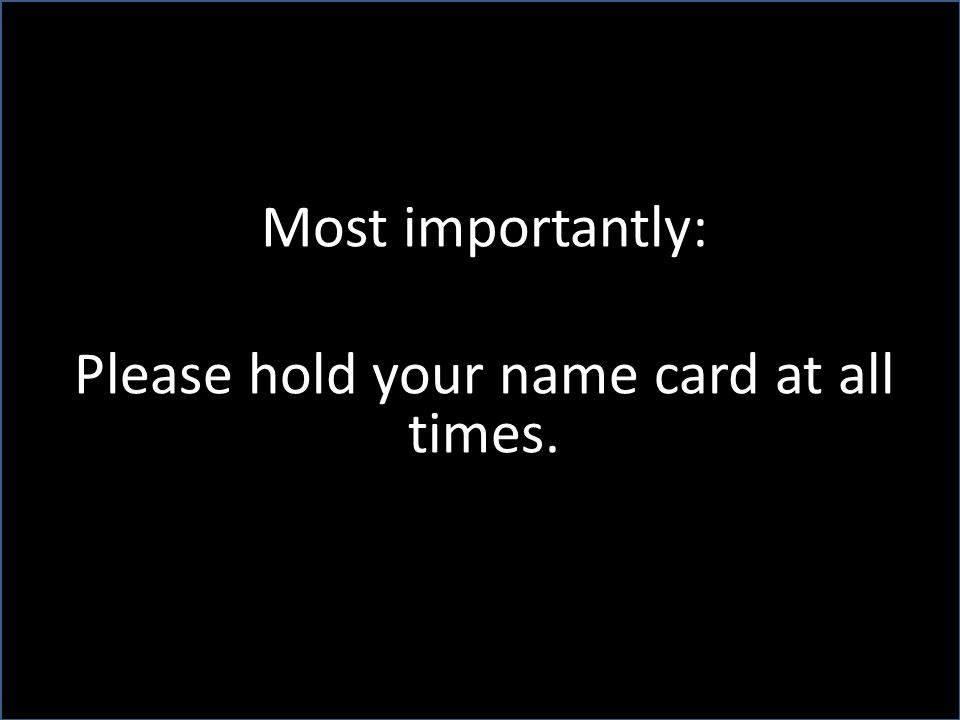 Most importantly: Please hold your name card at all times.