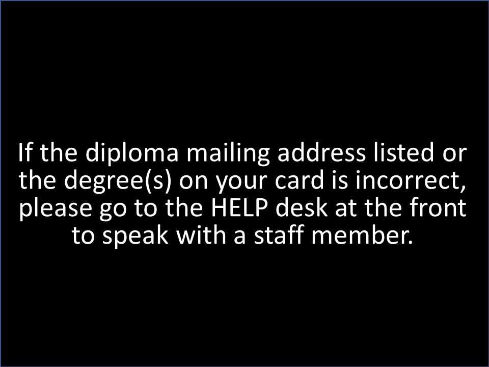 If the diploma mailing address listed or the degree(s) on your card is incorrect, please go to the HELP desk at the front to speak with a staff member