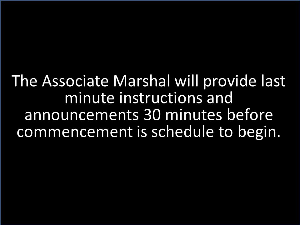 The Associate Marshal will provide last minute instructions and announcements 30 minutes before commencement is schedule to begin.