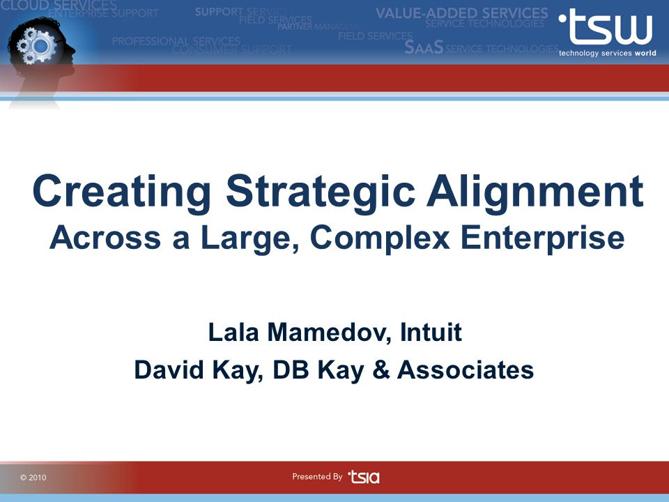 Creating Strategic Alignment Across a Large, Complex Enterprise Lala Mamedov, Intuit David Kay, DB Kay & Associates
