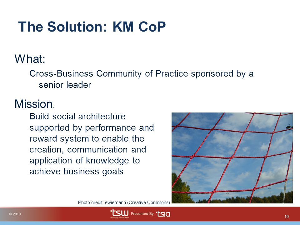 The Solution: KM CoP What: Cross-Business Community of Practice sponsored by a senior leader 10 Mission : Build social architecture supported by performance and reward system to enable the creation, communication and application of knowledge to achieve business goals Photo credit: ewiemann (Creative Commons)