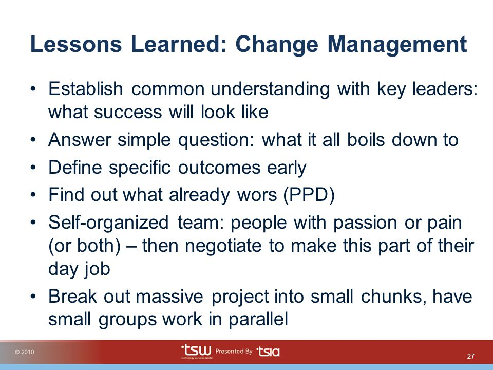 Lessons Learned: Change Management Establish common understanding with key leaders: what success will look like Answer simple question: what it all boils down to Define specific outcomes early Find out what already wors (PPD) Self-organized team: people with passion or pain (or both) – then negotiate to make this part of their day job Break out massive project into small chunks, have small groups work in parallel 27
