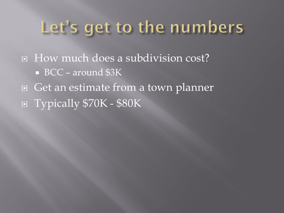 How much does a subdivision cost? BCC – around $3K Get an estimate from a town planner Typically $70K - $80K