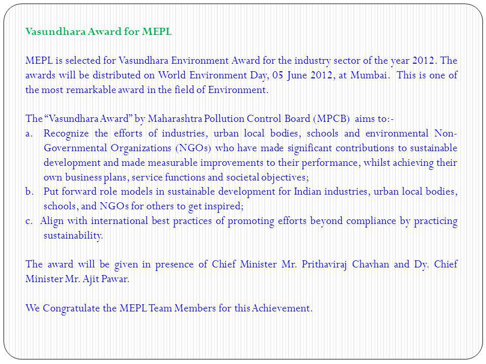 Vasundhara Award for MEPL MEPL is selected for Vasundhara Environment Award for the industry sector of the year 2012. The awards will be distributed o
