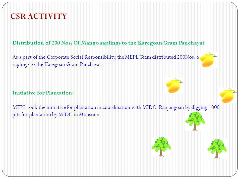 Distribution of 200 Nos. Of Mango saplings to the Karegoan Gram Panchayat As a part of the Corporate Social Responsibility, the MEPL Team distributed