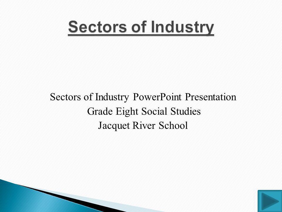 Sectors of Industry PowerPoint Presentation Grade Eight Social Studies Jacquet River School