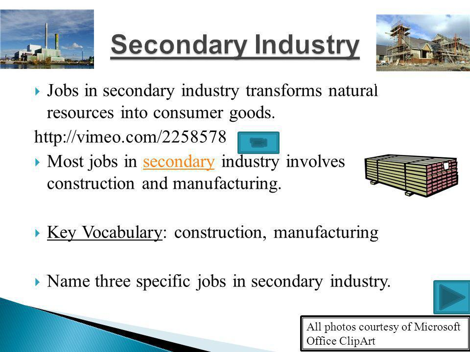 Jobs in secondary industry transforms natural resources into consumer goods.
