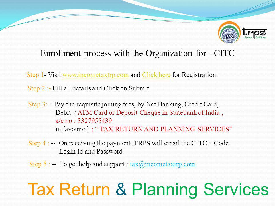 Tax Return & Planning Services Enrollment process with the Organization for - CITC Step 1- Visit www.incometaxtrp.com and Click here for Registrationwww.incometaxtrp.comClick here Step 2 :- Fill all details and Click on Submit Step 3:– Pay the requisite joining fees, by Net Banking, Credit Card, Debit / ATM Card or Deposit Cheque in Statebank of India, a/c no : 3327955439 in favour of : TAX RETURN AND PLANNING SERVICES Step 4 : -- On receiving the payment, TRPS will email the CITC – Code, Login Id and Password Step 5 : -- To get help and support : tax@incometaxtrp.com