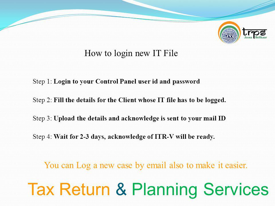 Tax Return & Planning Services How to login new IT File Step 1: Login to your Control Panel user id and password You can Log a new case by email also