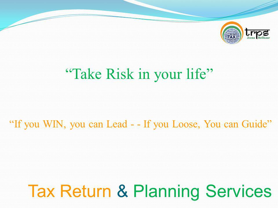 Tax Return & Planning Services Take Risk in your life If you WIN, you can Lead - - If you Loose, You can Guide