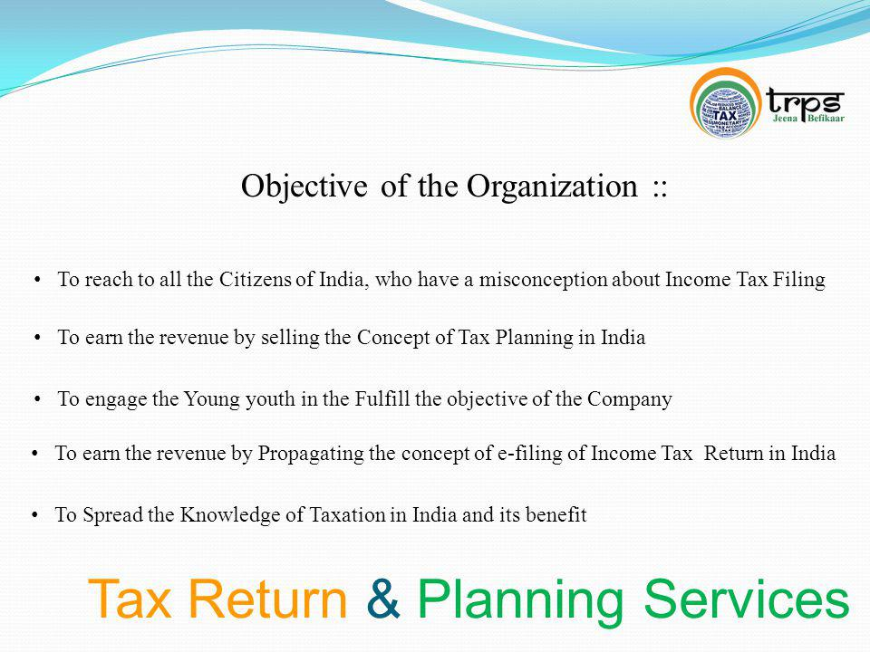 Tax Return & Planning Services Objective of the Organization :: To reach to all the Citizens of India, who have a misconception about Income Tax Filing To earn the revenue by selling the Concept of Tax Planning in India To earn the revenue by Propagating the concept of e-filing of Income Tax Return in India To engage the Young youth in the Fulfill the objective of the Company To Spread the Knowledge of Taxation in India and its benefit