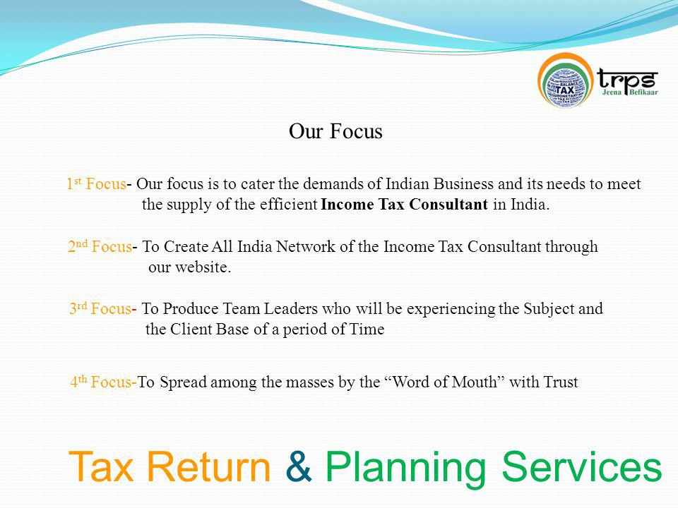 Tax Return & Planning Services Our Focus 1 st Focus- Our focus is to cater the demands of Indian Business and its needs to meet the supply of the efficient Income Tax Consultant in India.