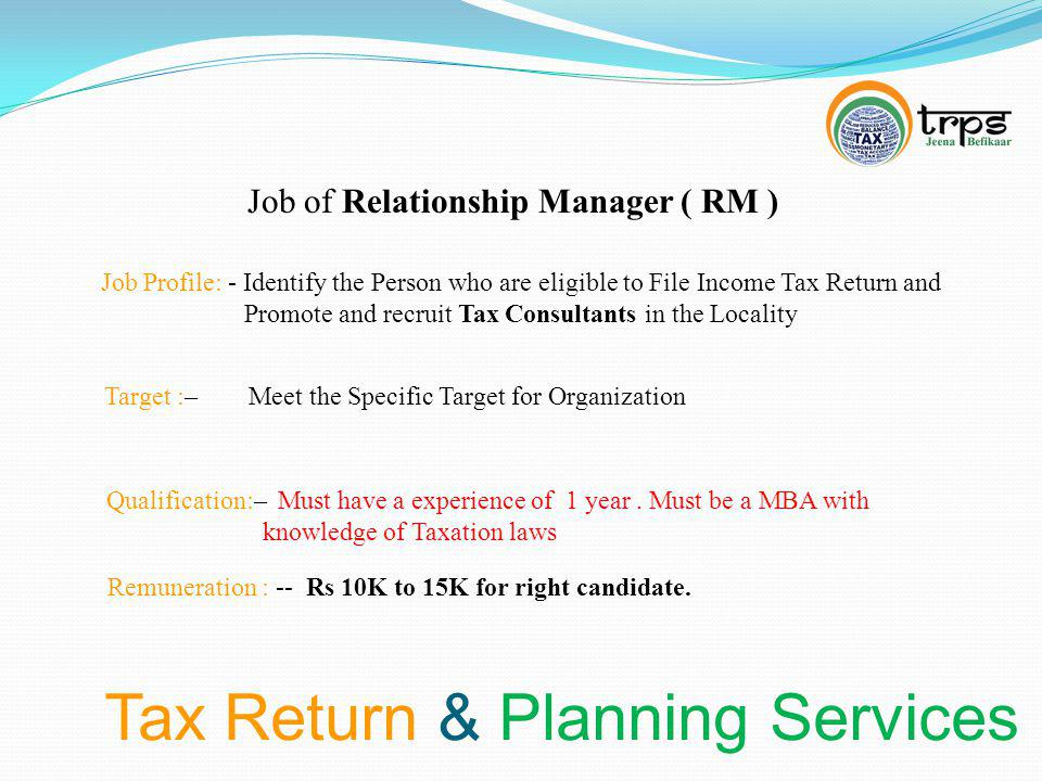 Tax Return & Planning Services Job of Relationship Manager ( RM ) Job Profile: - Identify the Person who are eligible to File Income Tax Return and Promote and recruit Tax Consultants in the Locality Target :– Meet the Specific Target for Organization Qualification:– Must have a experience of 1 year.