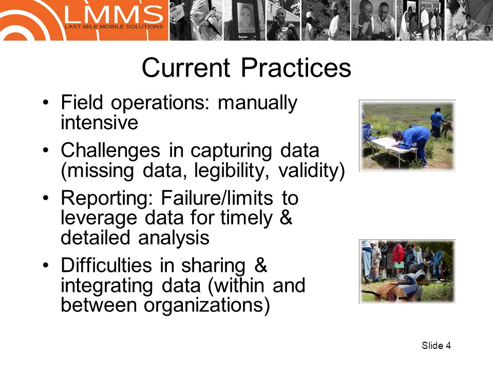 Current Practices Field operations: manually intensive Challenges in capturing data (missing data, legibility, validity) Reporting: Failure/limits to