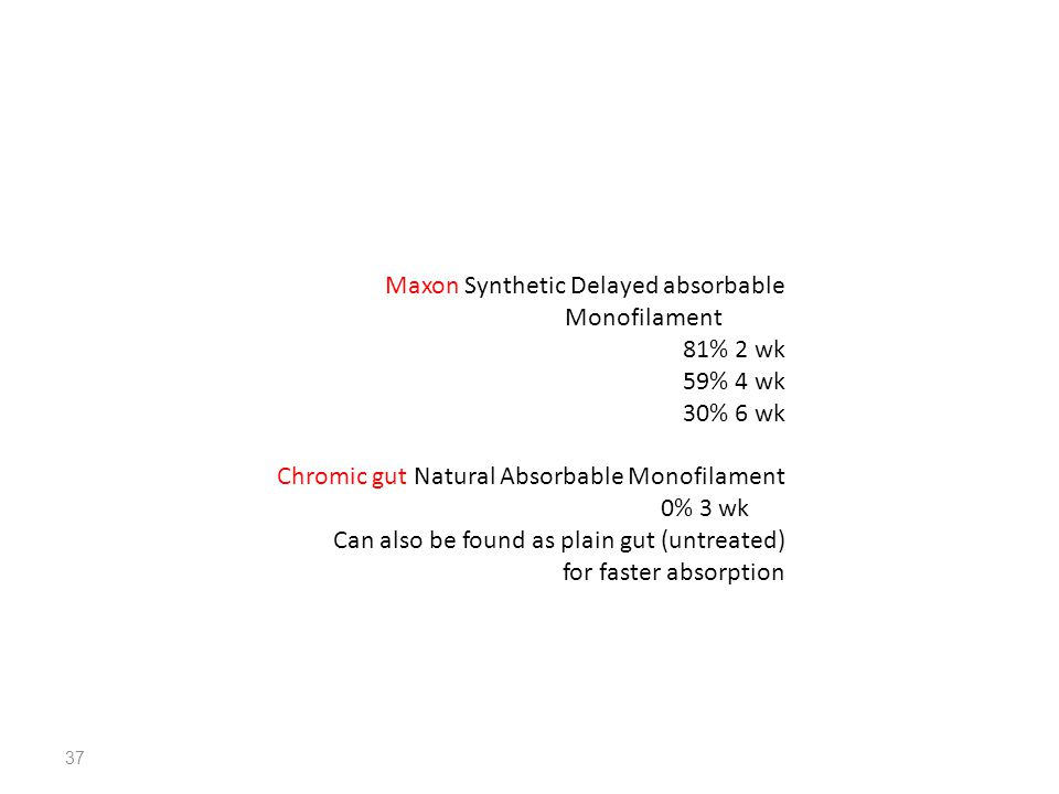 Maxon Synthetic Delayed absorbable Monofilament 81% 2 wk 59% 4 wk 30% 6 wk Chromic gut Natural Absorbable Monofilament 0% 3 wk Can also be found as pl