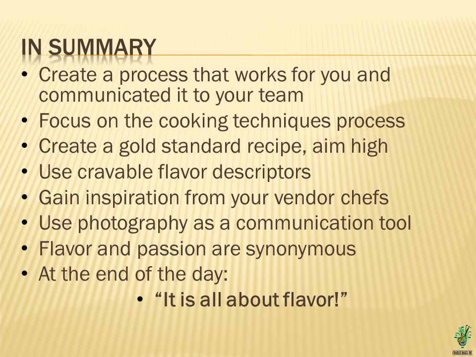 Create a process that works for you and communicated it to your team Focus on the cooking techniques process Create a gold standard recipe, aim high Use cravable flavor descriptors Gain inspiration from your vendor chefs Use photography as a communication tool Flavor and passion are synonymous At the end of the day: It is all about flavor!
