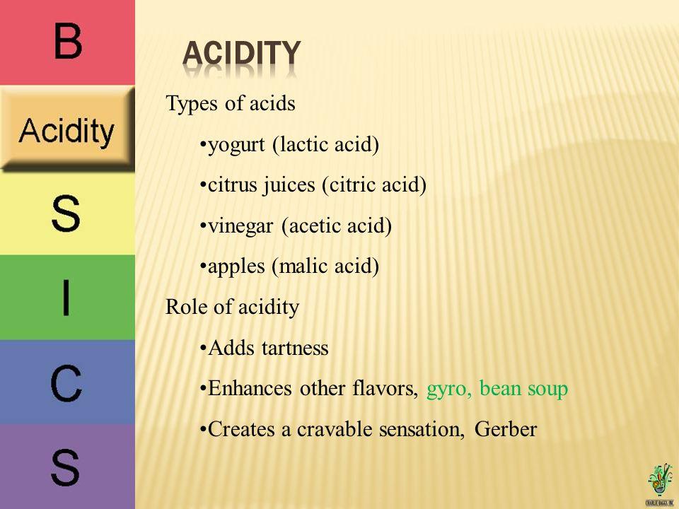 Types of acids yogurt (lactic acid) citrus juices (citric acid) vinegar (acetic acid) apples (malic acid) Role of acidity Adds tartness Enhances other