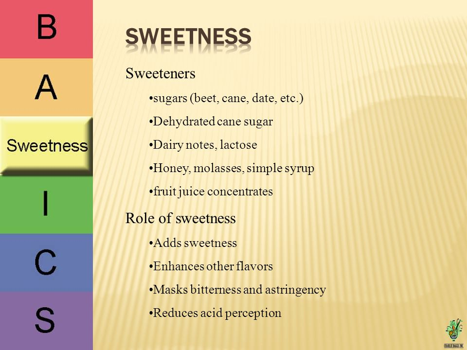 Sweeteners sugars (beet, cane, date, etc.) Dehydrated cane sugar Dairy notes, lactose Honey, molasses, simple syrup fruit juice concentrates Role of sweetness Adds sweetness Enhances other flavors Masks bitterness and astringency Reduces acid perception