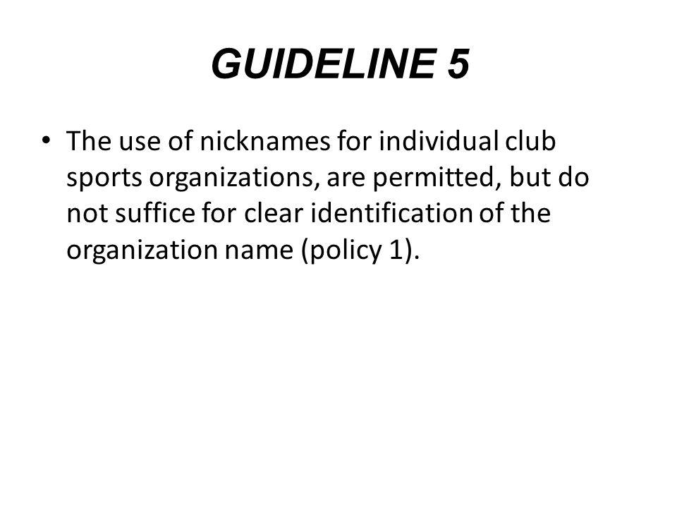 GUIDELINE 5 The use of nicknames for individual club sports organizations, are permitted, but do not suffice for clear identification of the organization name (policy 1).