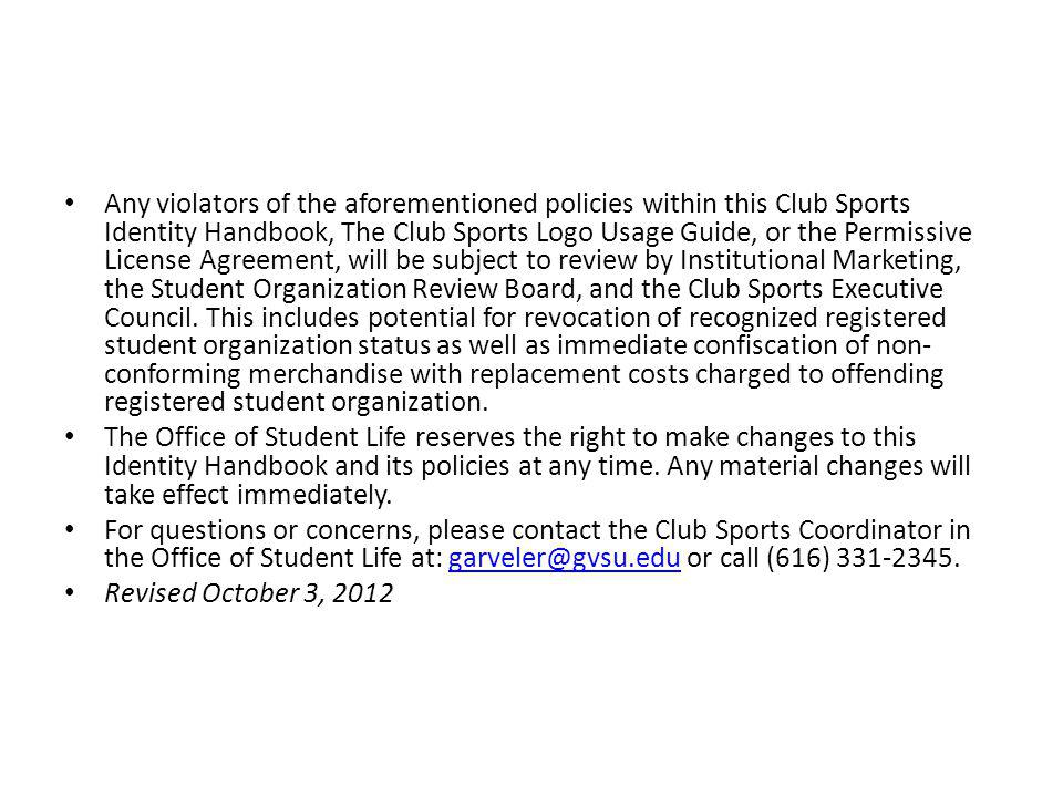 Any violators of the aforementioned policies within this Club Sports Identity Handbook, The Club Sports Logo Usage Guide, or the Permissive License Ag