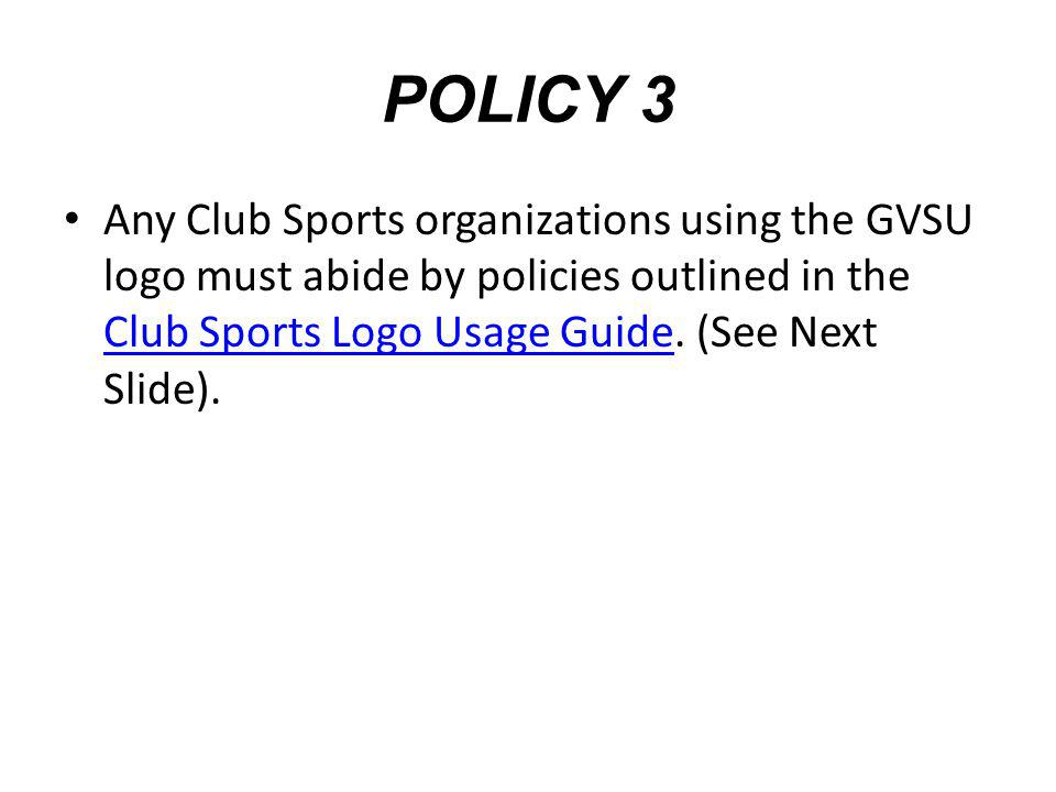 POLICY 3 Any Club Sports organizations using the GVSU logo must abide by policies outlined in the Club Sports Logo Usage Guide. (See Next Slide). Club