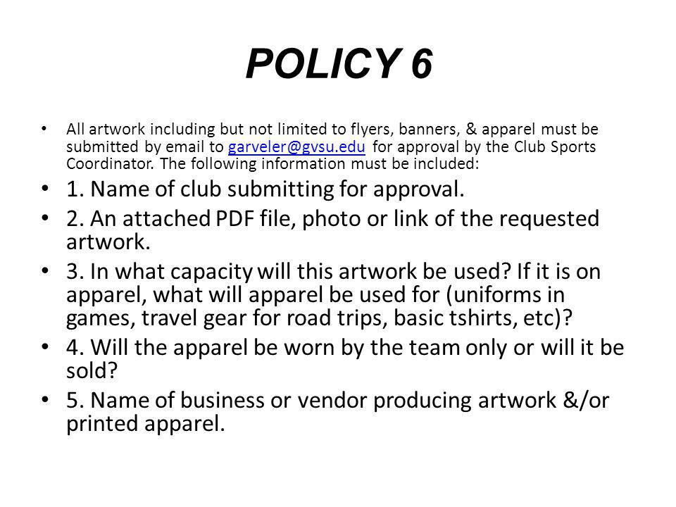 POLICY 6 All artwork including but not limited to flyers, banners, & apparel must be submitted by email to garveler@gvsu.edu for approval by the Club Sports Coordinator.