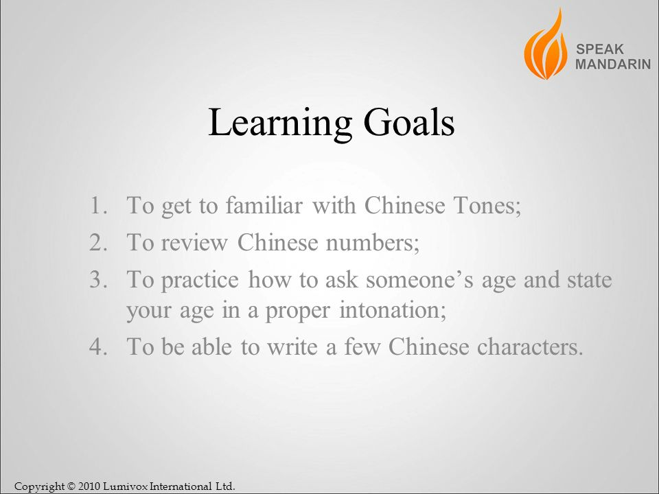 Copyright © 2010 Lumivox International Ltd. Learning Goals 1.To get to familiar with Chinese Tones; 2.To review Chinese numbers; 3.To practice how to