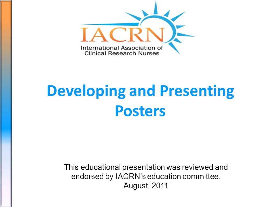 Developing and Presenting Posters This educational presentation was reviewed and endorsed by IACRNs education committee.