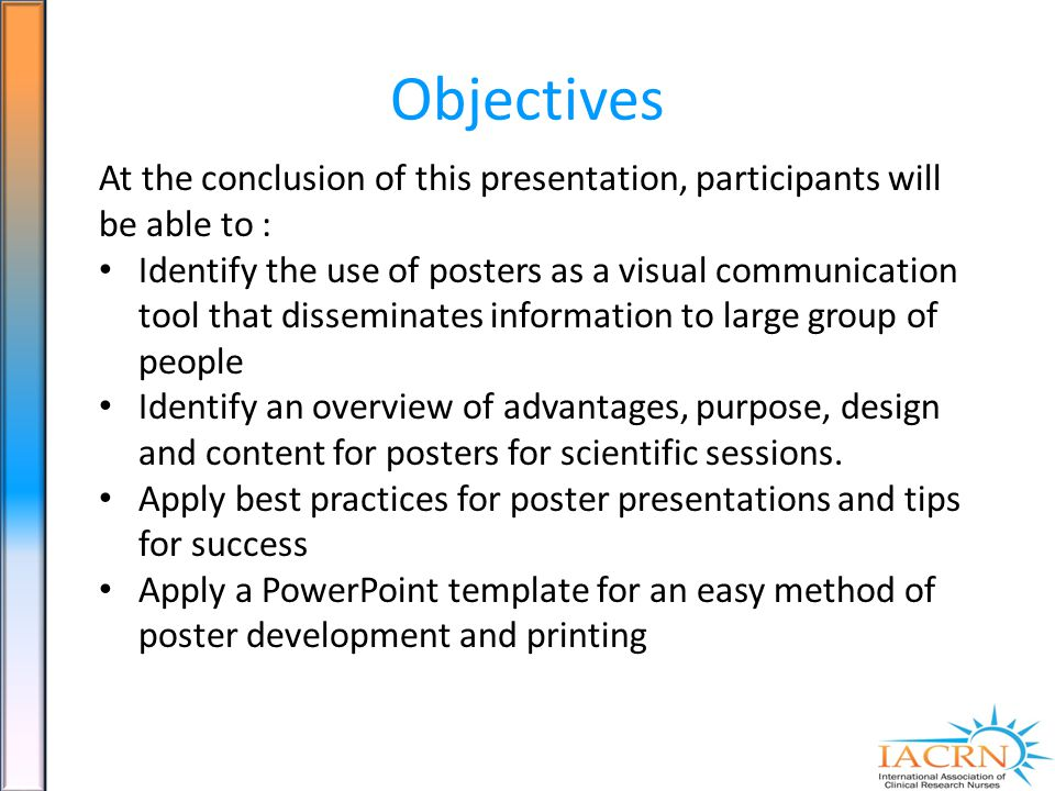 Objectives At the conclusion of this presentation, participants will be able to : Identify the use of posters as a visual communication tool that disseminates information to large group of people Identify an overview of advantages, purpose, design and content for posters for scientific sessions.