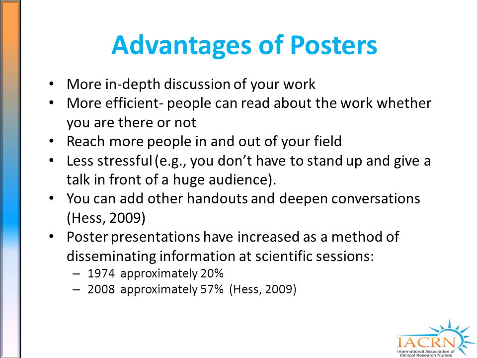 Advantages of Posters More in-depth discussion of your work More efficient- people can read about the work whether you are there or not Reach more people in and out of your field Less stressful (e.g., you dont have to stand up and give a talk in front of a huge audience).