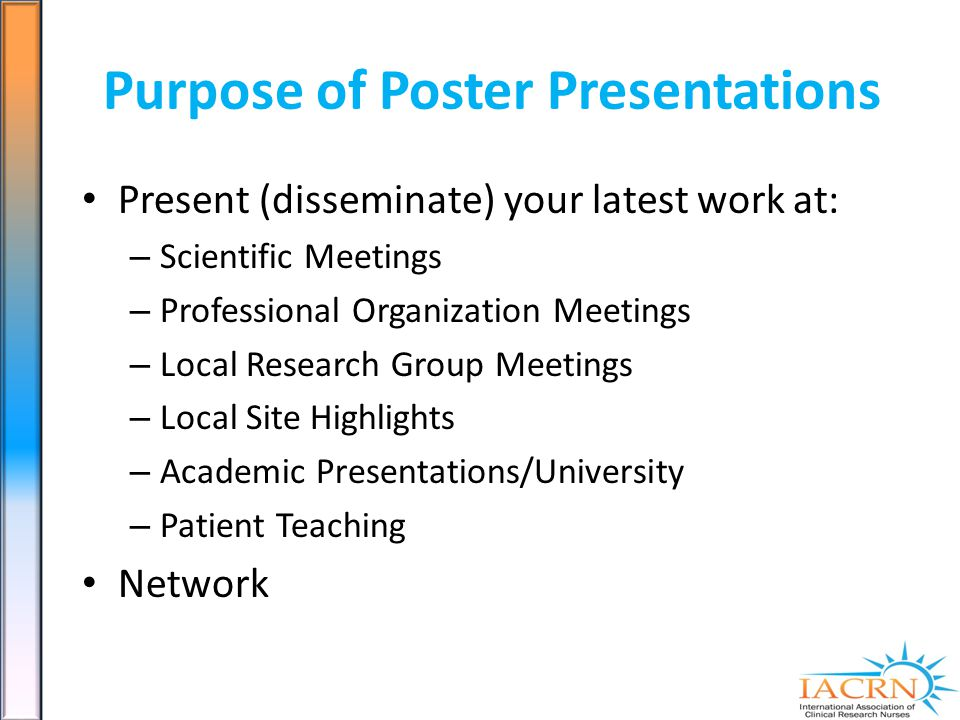 Purpose of Poster Presentations Present (disseminate) your latest work at: – Scientific Meetings – Professional Organization Meetings – Local Research Group Meetings – Local Site Highlights – Academic Presentations/University – Patient Teaching Network