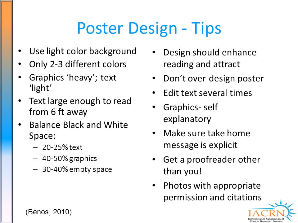 Poster Design - Tips Use light color background Only 2-3 different colors Graphics heavy; text light Text large enough to read from 6 ft away Balance Black and White Space: – 20-25% text – 40-50% graphics – 30-40% empty space Design should enhance reading and attract Dont over-design poster Edit text several times Graphics- self explanatory Make sure take home message is explicit Get a proofreader other than you.
