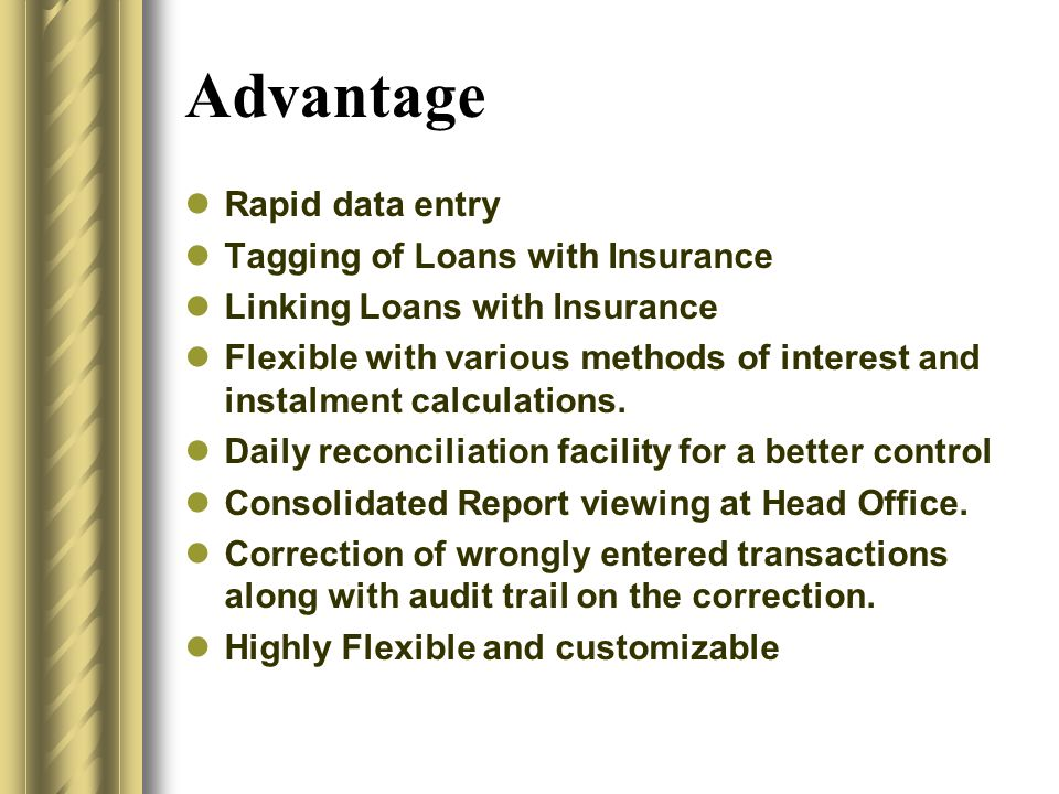 Advantage Rapid data entry Tagging of Loans with Insurance Linking Loans with Insurance Flexible with various methods of interest and instalment calculations.