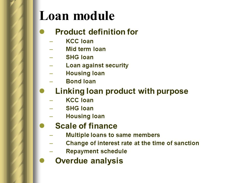 Loan module Product definition for –KCC loan –Mid term loan –SHG loan –Loan against security –Housing loan –Bond loan Linking loan product with purpose –KCC loan –SHG loan –Housing loan Scale of finance –Multiple loans to same members –Change of interest rate at the time of sanction –Repayment schedule Overdue analysis