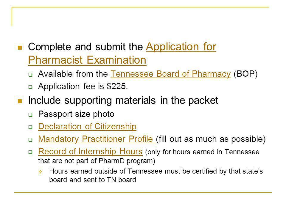 Complete and submit the Application for Pharmacist Examination Application for Pharmacist Examination Available from the Tennessee Board of Pharmacy (BOP)Tennessee Board of Pharmacy Application fee is $225.